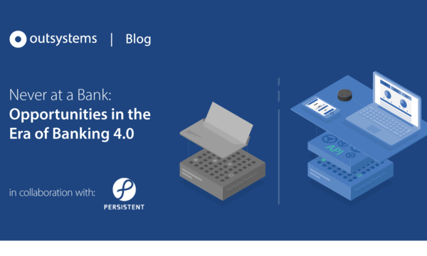 Never at a Bank: Opportunities in the Era of Banking 4.0 | OutSystems | Celent